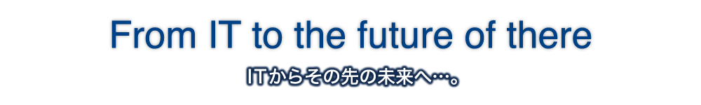 From IT to the future of there ITからその先の未来へ…。