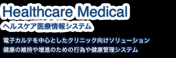Healthcare Medical|ヘルスケア医療情報システム|電子カルテを中心としたクリニック向けソリューション、健康の維持や増進のための行為や健康管理システム